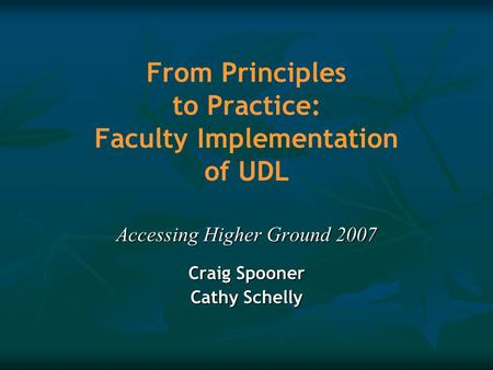 From Principles to Practice: Faculty Implementation of UDL Accessing Higher Ground 2007 Craig Spooner Cathy Schelly.
