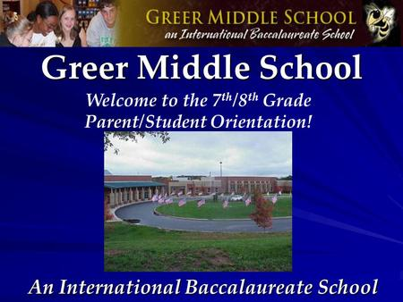 An International Baccalaureate School Greer Middle School Welcome to the 7 th /8 th Grade Parent/Student Orientation!