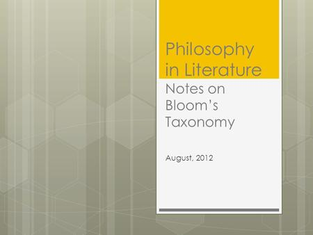 Philosophy in Literature Notes on Bloom's Taxonomy August, 2012.