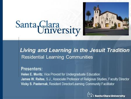 Living and Learning in the Jesuit Tradition Residential Learning Communities Presenters: Helen E. Moritz, Vice Provost for Undergraduate Education James.