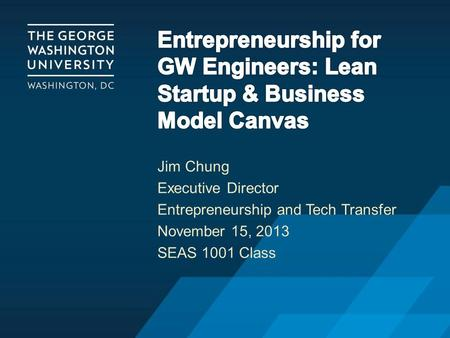 Jim Chung Executive Director Entrepreneurship and Tech Transfer November 15, 2013 SEAS 1001 Class.