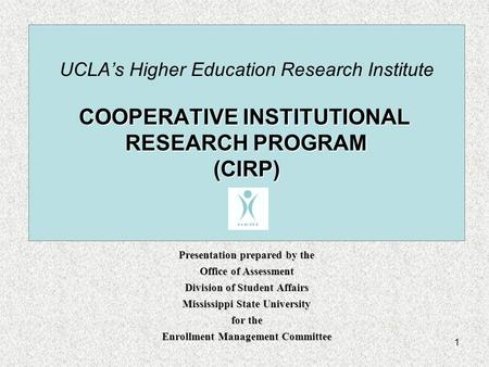 1 COOPERATIVE INSTITUTIONAL RESEARCH PROGRAM (CIRP) UCLA's Higher Education Research Institute COOPERATIVE INSTITUTIONAL RESEARCH PROGRAM (CIRP) Presentation.
