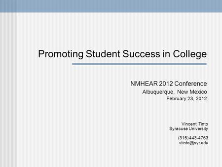 Promoting Student Success in College NMHEAR 2012 Conference Albuquerque, New Mexico February 23, 2012 Vincent Tinto Syracuse University (315) 443-4763.