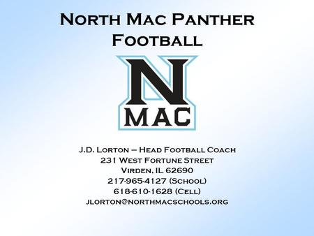 North Mac Panther Football J.D. Lorton – Head Football Coach 231 West Fortune Street Virden, IL 62690 217-965-4127 (School) 618-610-1628 (Cell)