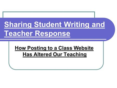 Sharing Student Writing and Teacher Response How Posting to a Class Website Has Altered Our Teaching.