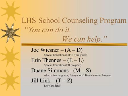 "LHS School Counseling Program ""You can do it. We can help."" Joe Wiesner – (A – D) Special Education (LD/CD programs) Erin Thennes – (E – L) Special Education."