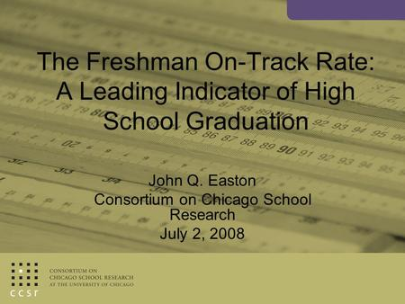 The Freshman On-Track Rate: A Leading Indicator of High School Graduation John Q. Easton Consortium on Chicago School Research July 2, 2008.