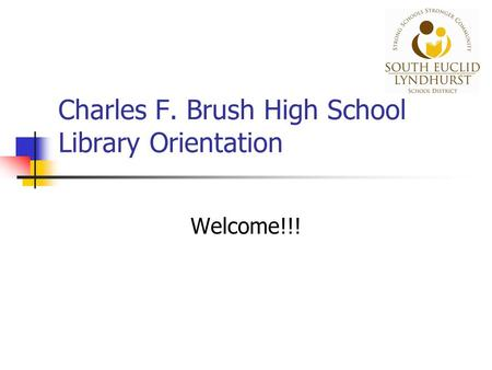 Charles F. Brush High School Library Orientation Welcome!!!