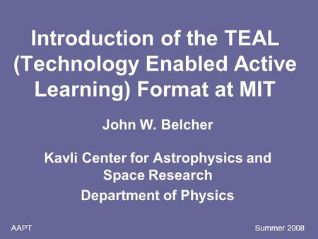 AAPT Summer 2008 Introduction of the TEAL (Technology Enabled Active Learning) Format at MIT John W. Belcher Kavli Center for Astrophysics and Space Research.