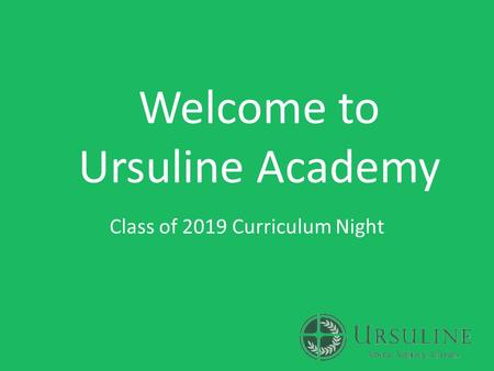 Welcome to Ursuline Academy Class of 2019 Curriculum Night.