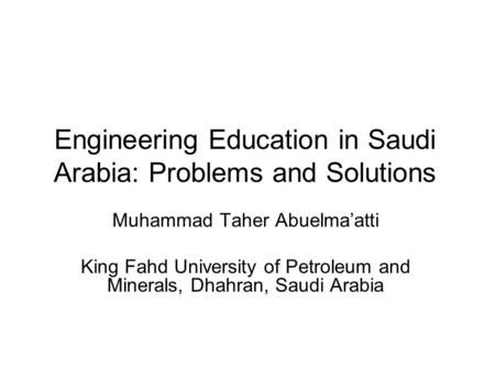 Engineering Education in Saudi Arabia: Problems and Solutions Muhammad Taher Abuelma'atti King Fahd University of Petroleum and Minerals, Dhahran, Saudi.