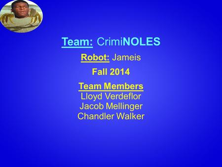 Team: CrimiNOLES Robot: Jameis Fall 2014 Team Members Lloyd Verdeflor Jacob Mellinger Chandler Walker.