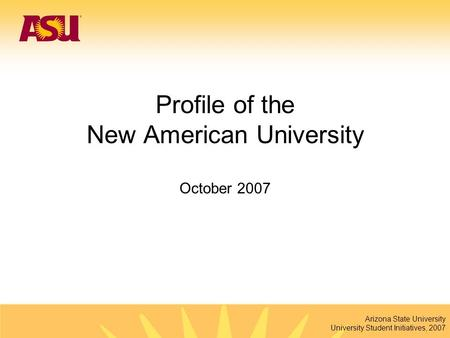 Arizona State University University Student Initiatives, 2007 Profile of the New American University October 2007.