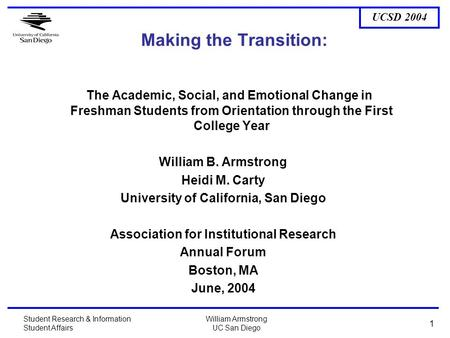 UCSD 2004 Student Research & Information Student Affairs William Armstrong UC San Diego 1 Making the Transition: The Academic, Social, and Emotional Change.