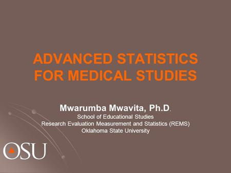 ADVANCED STATISTICS FOR MEDICAL STUDIES Mwarumba Mwavita, Ph.D. School of Educational Studies Research Evaluation Measurement and Statistics (REMS) Oklahoma.