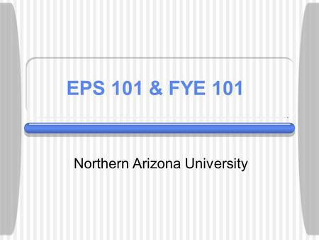 EPS 101 & FYE 101 Northern Arizona University. First Year Seminars... Freshmen Success hinges on:  Developing academic & intellectual competence  Establishing.