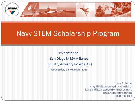 Presented to: San Diego MESA Alliance Industry Advisory Board (IAB) Wednesday, 13 February 2013 Jason R. Keltner Navy STEM Scholarship Program Liaison.