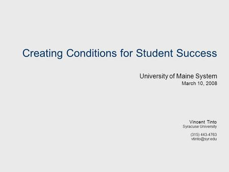Creating Conditions for Student Success University of Maine System March 10, 2008 Vincent Tinto Syracuse University (315) 443-4763