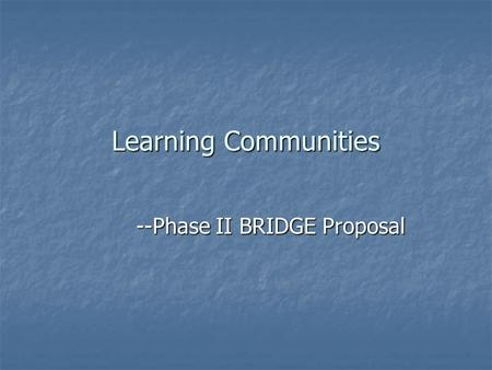 "Learning Communities --Phase II BRIDGE Proposal. Definition of a Learning Community "" ""Any one of a variety of curricular structures that link together."