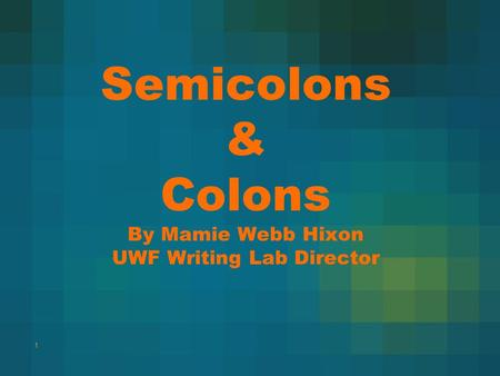 Semicolons & Colons By Mamie Webb Hixon UWF Writing Lab Director 1.