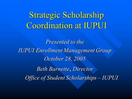 Strategic Scholarship Coordination at IUPUI Presented to the IUPUI Enrollment Management Group October 28, 2005 Beth Barnette, Director Office of Student.