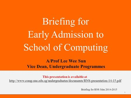 Briefing for RNS Men 2014-2015 Briefing for Early Admission to School of Computing A/Prof Lee Wee Sun Vice Dean, Undergraduate Programmes 1 This presentation.