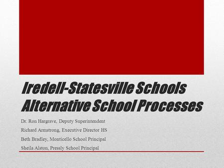 Iredell-Statesville Schools Alternative School Processes Dr. Ron Hargrave, Deputy Superintendent Richard Armstrong, Executive Director HS Beth Bradley,
