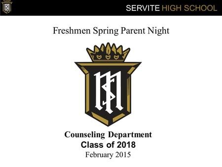 Freshmen Spring Parent Night Counseling Department Class of 2018 February 2015 SERVITE HIGH SCHOOL.