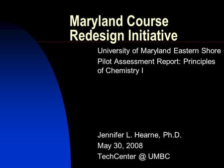 Maryland Course Redesign Initiative University of Maryland Eastern Shore Pilot Assessment Report: Principles of Chemistry I Jennifer L. Hearne, Ph.D. May.