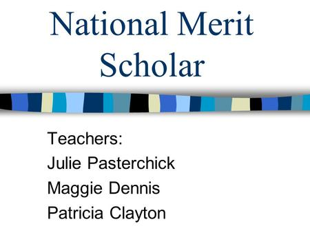 National Merit Scholar Teachers: Julie Pasterchick Maggie Dennis Patricia Clayton.