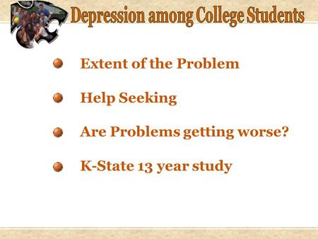 Extent of the Problem Help Seeking Are Problems getting worse? K-State 13 year study.
