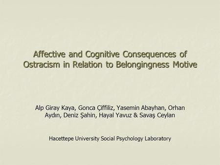 Affective and Cognitive Consequences of Ostracism in Relation to Belongingness Motive Alp Giray Kaya, Gonca Çiffiliz, Yasemin Abayhan, Orhan Aydın, Deniz.