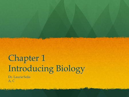Chapter 1 Introducing Biology Dr. Laurie Solis A, C.