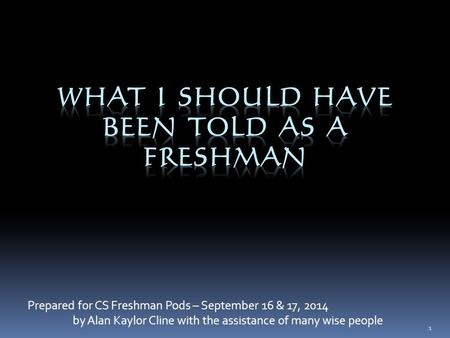 Prepared for CS Freshman Pods – September 16 & 17, 2014 by Alan Kaylor Cline with the assistance of many wise people 1.