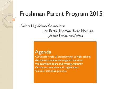 Freshman Parent Program 2015 Radnor High School Counselors: Jeri Banta, JJ Lemon, Sarah Mechura, Jeannie Semar, Amy Wess Agenda Counselor role & transitioning.