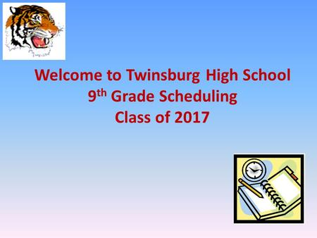 Welcome to Twinsburg High School 9 th Grade Scheduling Class of 2017.