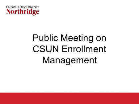 Public Meeting on CSUN Enrollment Management. Agenda Why is CSUN required to seek additional enrollment management tools? Overview of proposed impaction.