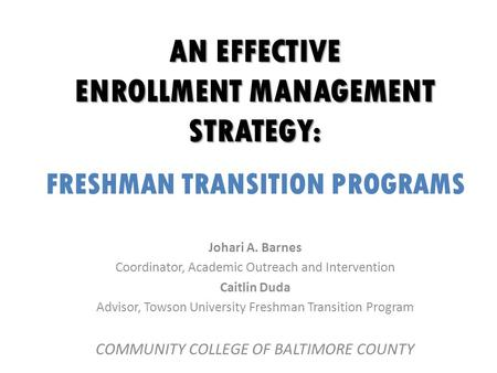 AN EFFECTIVE ENROLLMENT MANAGEMENT STRATEGY: FRESHMAN TRANSITION PROGRAMS Johari A. Barnes Coordinator, Academic Outreach and Intervention Caitlin Duda.