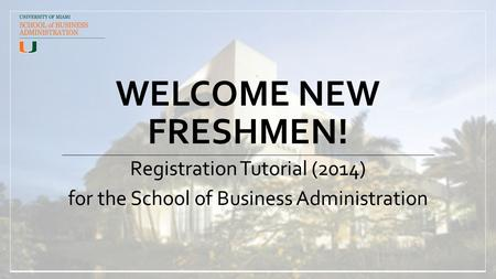 WELCOME NEW FRESHMEN! Registration Tutorial (2014) for the School of Business Administration.