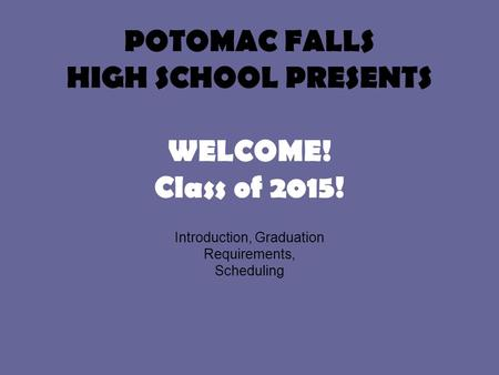 POTOMAC FALLS HIGH SCHOOL PRESENTS WELCOME! Class of 2015! Introduction, Graduation Requirements, Scheduling.