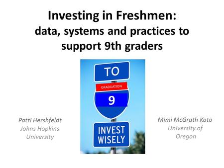 Investing in Freshmen: data, systems and practices to support 9th graders Patti Hershfeldt Johns Hopkins University GRADUATION 9 Mimi McGrath Kato University.