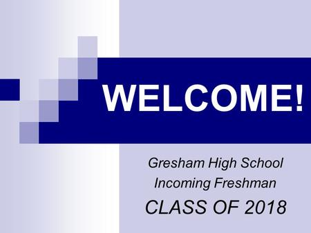 WELCOME! Gresham High School Incoming Freshman CLASS OF 2018.