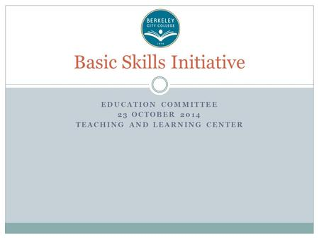 EDUCATION COMMITTEE 23 OCTOBER 2014 TEACHING AND LEARNING CENTER Basic Skills Initiative.