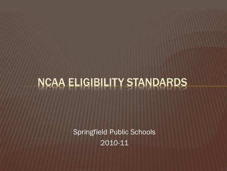 Springfield Public Schools 2010-11.  Provide an awareness regarding NCAA qualification  Ensure student-athletes understand the importance of the ACT.
