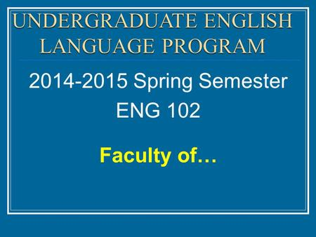 2014-2015 Spring Semester ENG 102 Faculty of…. The course syllabus contains all the important dates you need to know through the semester. Syllabus.