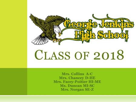 Mrs. Collins A-C Mrs. Chancey D-HE Mrs. Facey-Poitier HI-ME Ms. Duncan MI-SC Mrs. Norgan SE-Z C LASS OF 2018.