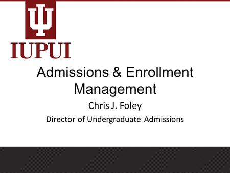 Admissions & Enrollment Management Chris J. Foley Director of Undergraduate Admissions.