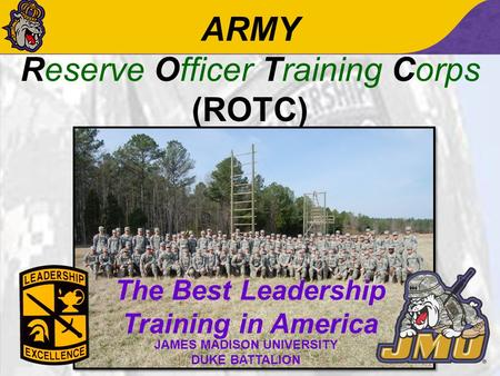ARMY Reserve Officer Training Corps (ROTC) The Best Leadership Training in America JAMES MADISON UNIVERSITY DUKE BATTALION.