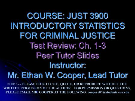 COURSE: JUST 3900 INTRODUCTORY STATISTICS FOR CRIMINAL JUSTICE Test Review: Ch. 1-3 Peer Tutor Slides Instructor: Mr. Ethan W. Cooper, Lead Tutor © 2013.