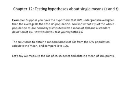 Chapter 12: Testing hypotheses about single means (z and t) Example: Suppose you have the hypothesis that UW undergrads have higher than the average IQ.